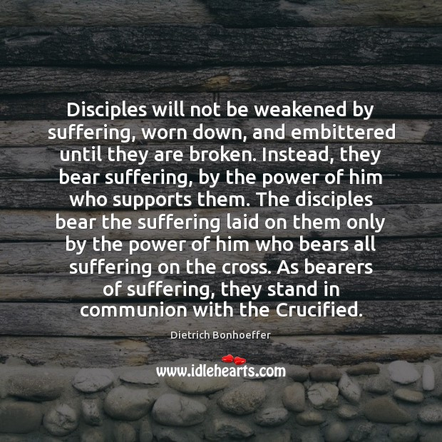 Disciples will not be weakened by suffering, worn down, and embittered until Dietrich Bonhoeffer Picture Quote