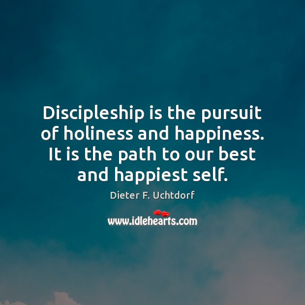 Discipleship is the pursuit of holiness and happiness. It is the path Dieter F. Uchtdorf Picture Quote