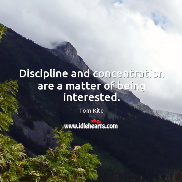 Discipline and concentration are a matter of being interested. Image