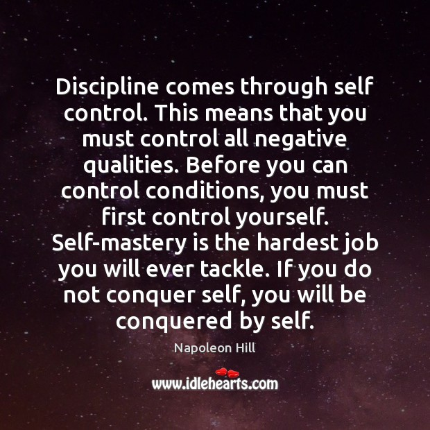 Discipline comes through self control. This means that you must control all Image