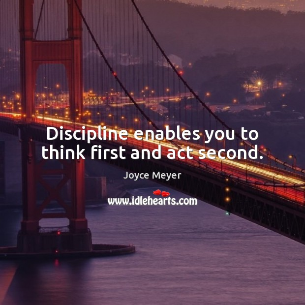 Image, Discipline enables you to think first and act second.