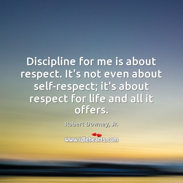 Discipline for me is about respect. It's not even about self-respect; it's Image