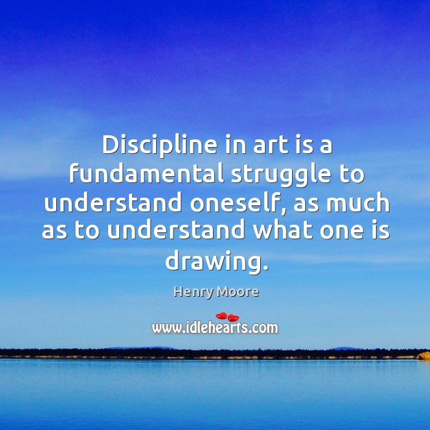 Discipline in art is a fundamental struggle to understand oneself, as much as to understand what one is drawing. Henry Moore Picture Quote