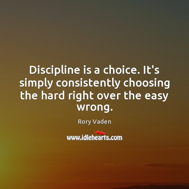 Discipline is a choice. It's simply consistently choosing the hard right over Image