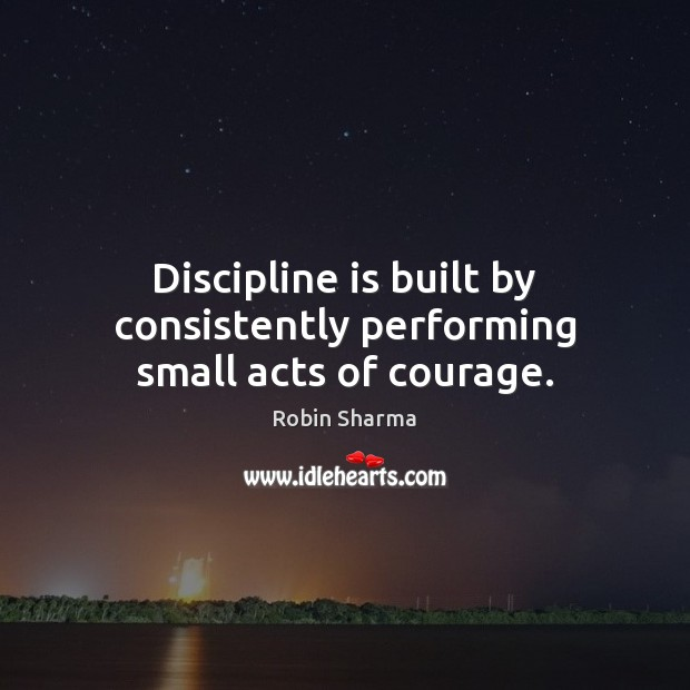 Discipline is built by consistently performing small acts of courage. Image