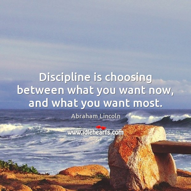 Discipline is choosing between what you want now, and what you want most. Image