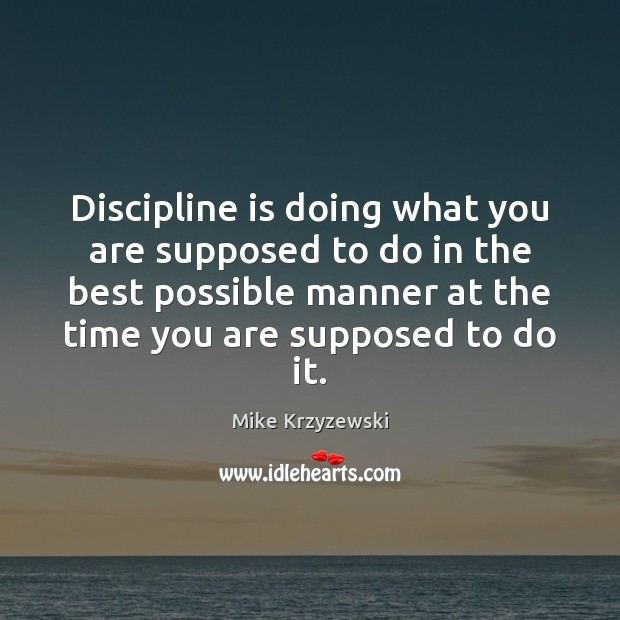 Discipline is doing what you are supposed to do in the best Mike Krzyzewski Picture Quote