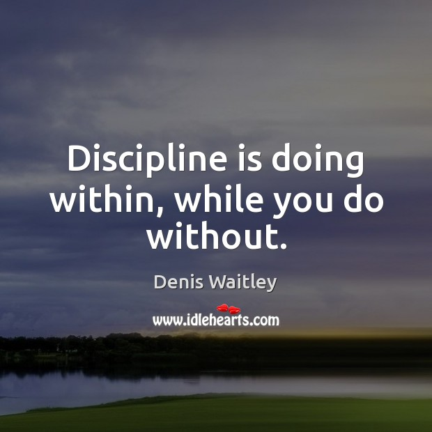 Discipline is doing within, while you do without. Denis Waitley Picture Quote
