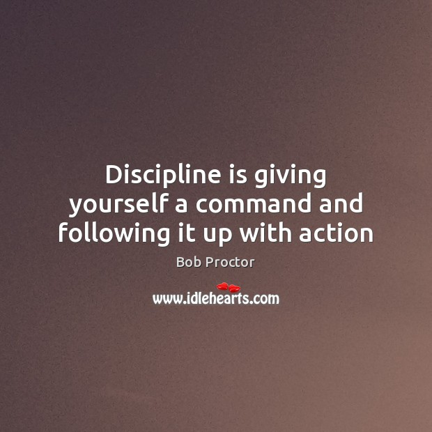 Discipline is giving yourself a command and following it up with action Bob Proctor Picture Quote