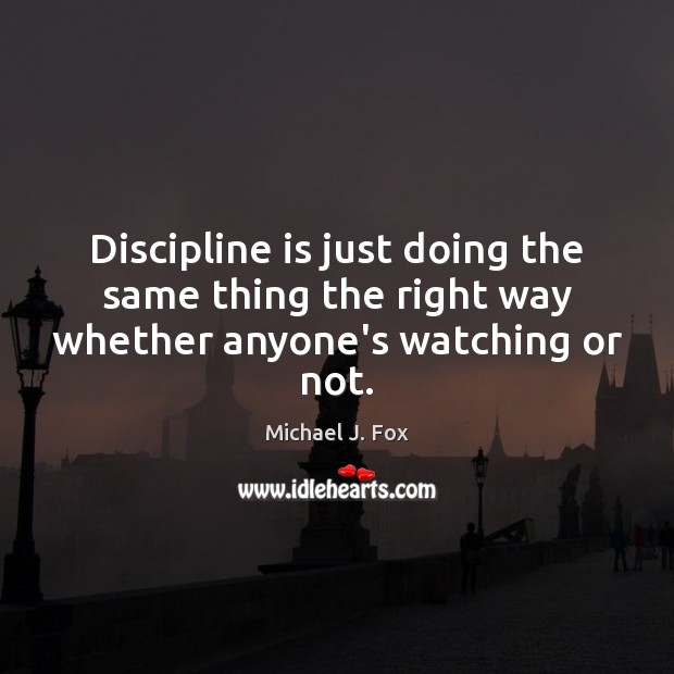 Discipline is just doing the same thing the right way whether anyone's watching or not. Michael J. Fox Picture Quote