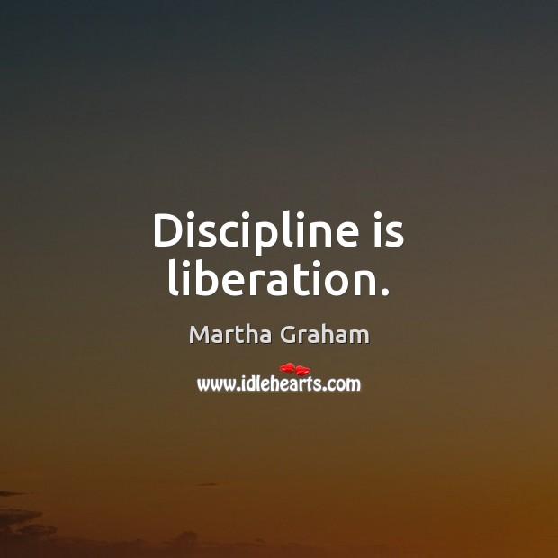 Discipline is liberation. Martha Graham Picture Quote