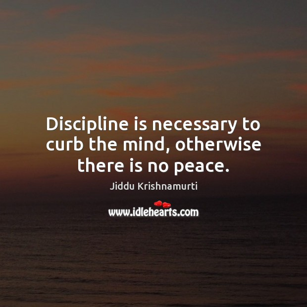 Discipline is necessary to curb the mind, otherwise there is no peace. Image