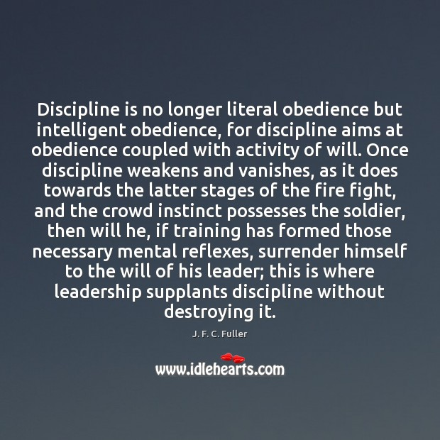 Discipline is no longer literal obedience but intelligent obedience, for discipline aims J. F. C. Fuller Picture Quote