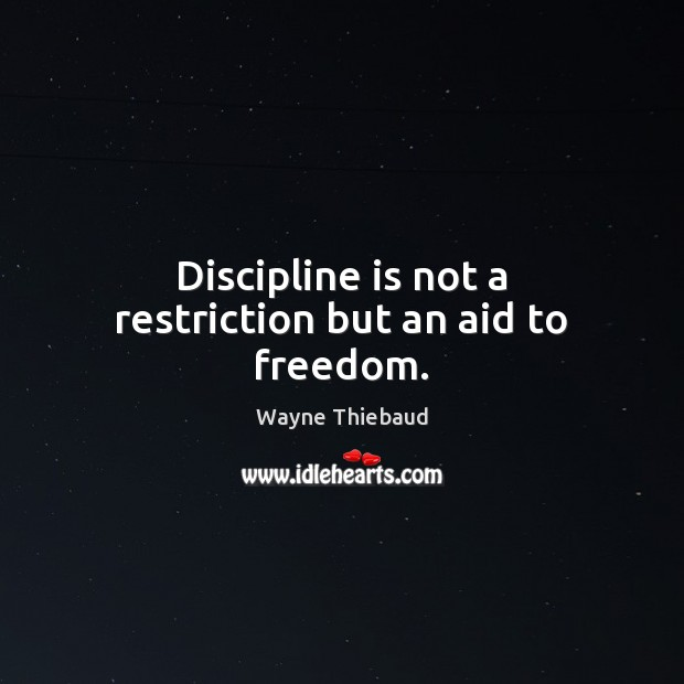 Discipline is not a restriction but an aid to freedom. Wayne Thiebaud Picture Quote