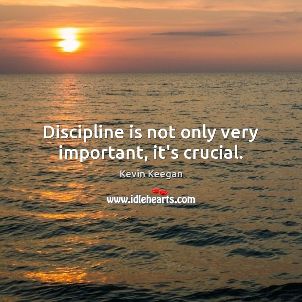 Discipline is not only very important, it's crucial. Image