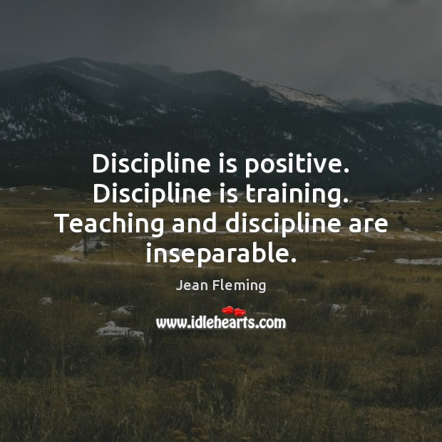 Discipline is positive. Discipline is training. Teaching and discipline are inseparable. Image