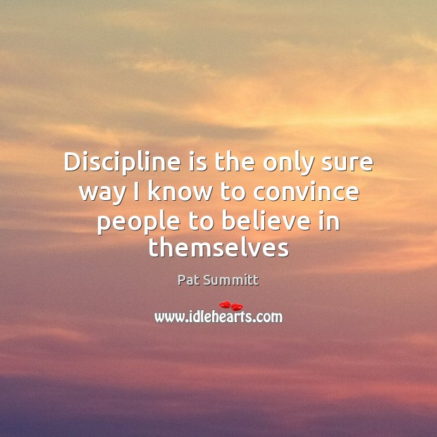 Discipline is the only sure way I know to convince people to believe in themselves Image