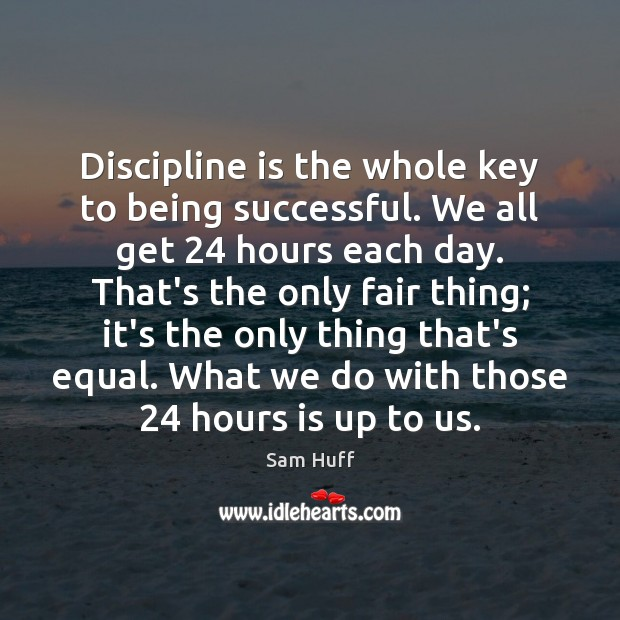 Discipline is the whole key to being successful. We all get 24 hours Being Successful Quotes Image