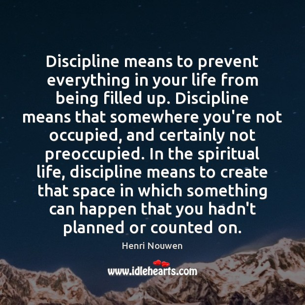 Discipline means to prevent everything in your life from being filled up. Henri Nouwen Picture Quote