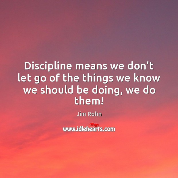 Discipline means we don't let go of the things we know we should be doing, we do them! Jim Rohn Picture Quote