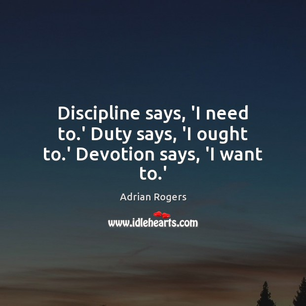 Discipline says, 'I need to.' Duty says, 'I ought to.' Devotion says, 'I want to.' Adrian Rogers Picture Quote