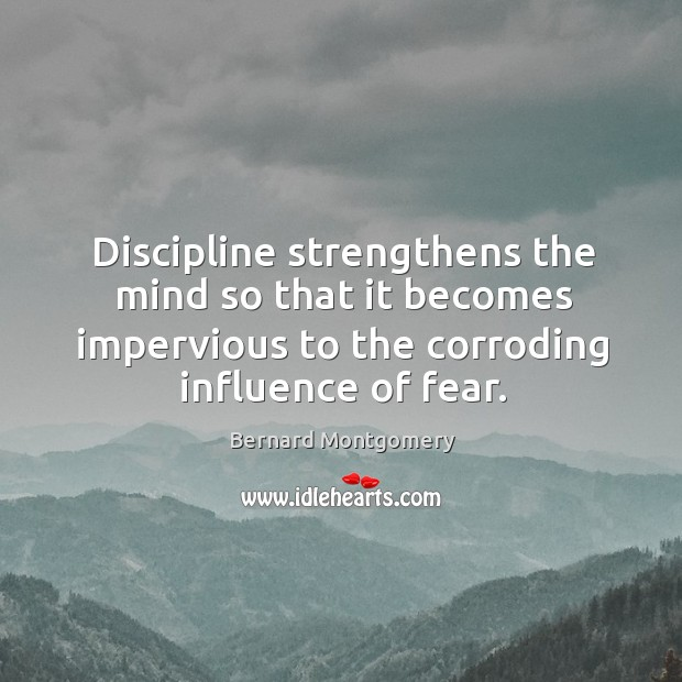 Image, Discipline strengthens the mind so that it becomes impervious to the corroding influence of fear.