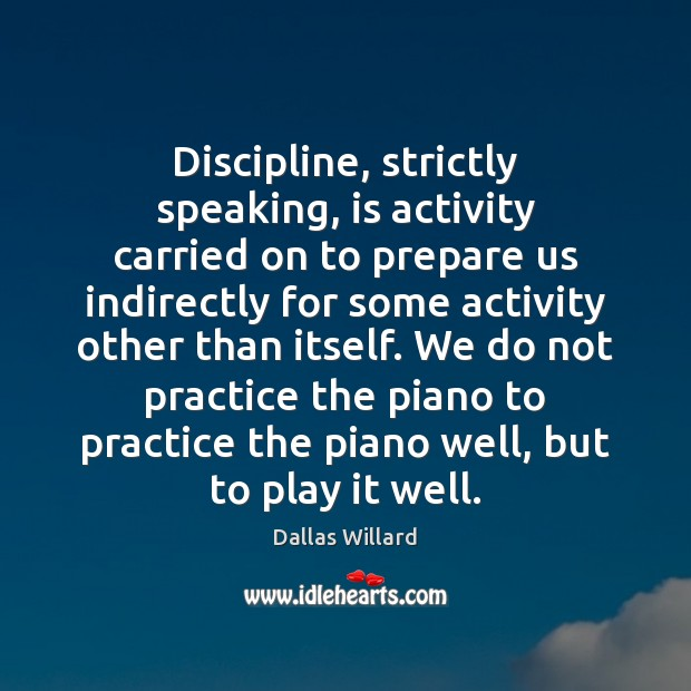 Discipline, strictly speaking, is activity carried on to prepare us indirectly for Image