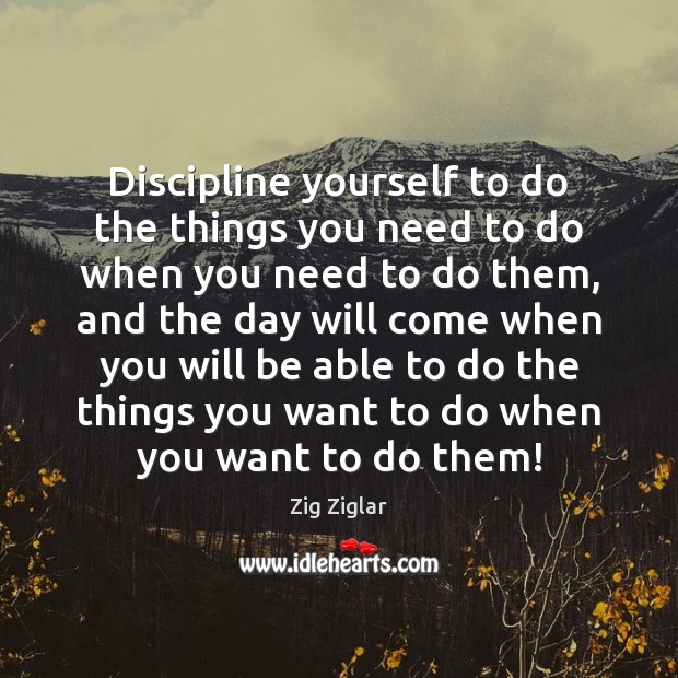 Discipline yourself to do the things you need to do when you Image