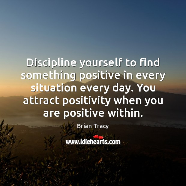 Discipline yourself to find something positive in every situation every day. You Brian Tracy Picture Quote