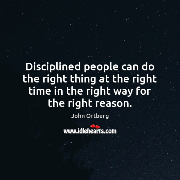 Disciplined people can do the right thing at the right time in John Ortberg Picture Quote