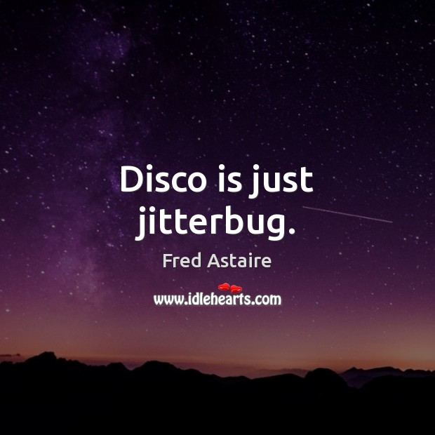 Disco is just jitterbug. Image