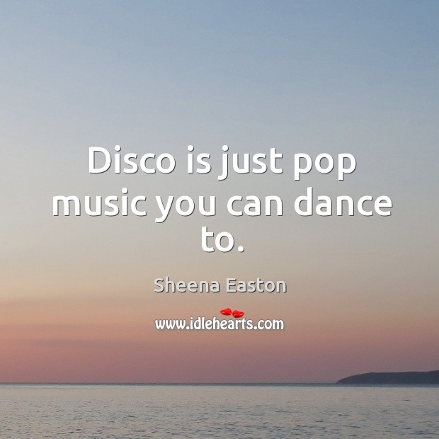 Disco is just pop music you can dance to. Sheena Easton Picture Quote