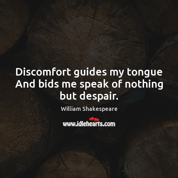 Discomfort guides my tongue And bids me speak of nothing but despair. William Shakespeare Picture Quote