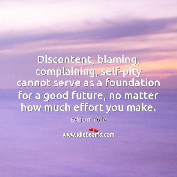 Image, Discontent, blaming, complaining, self-pity cannot serve as a foundation for a good