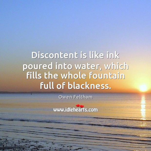 Discontent is like ink poured into water, which fills the whole fountain Owen Feltham Picture Quote