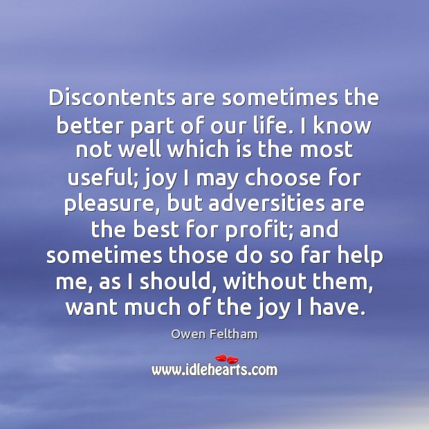 Discontents are sometimes the better part of our life. I know not Owen Feltham Picture Quote