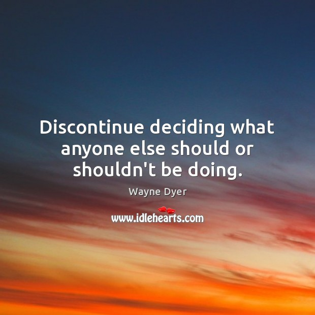 Discontinue deciding what anyone else should or shouldn't be doing. Image