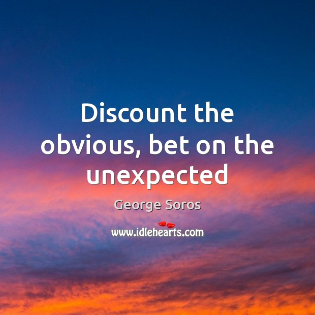 Discount the obvious, bet on the unexpected George Soros Picture Quote