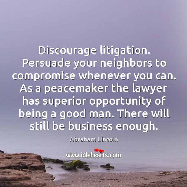 Image, Discourage litigation. Persuade your neighbors to compromise whenever you can.