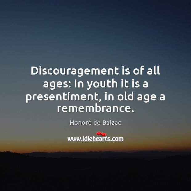 Image, Discouragement is of all ages: In youth it is a presentiment, in old age a remembrance.