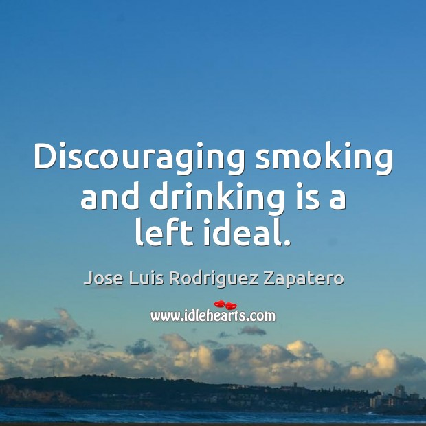 Discouraging smoking and drinking is a left ideal. Image