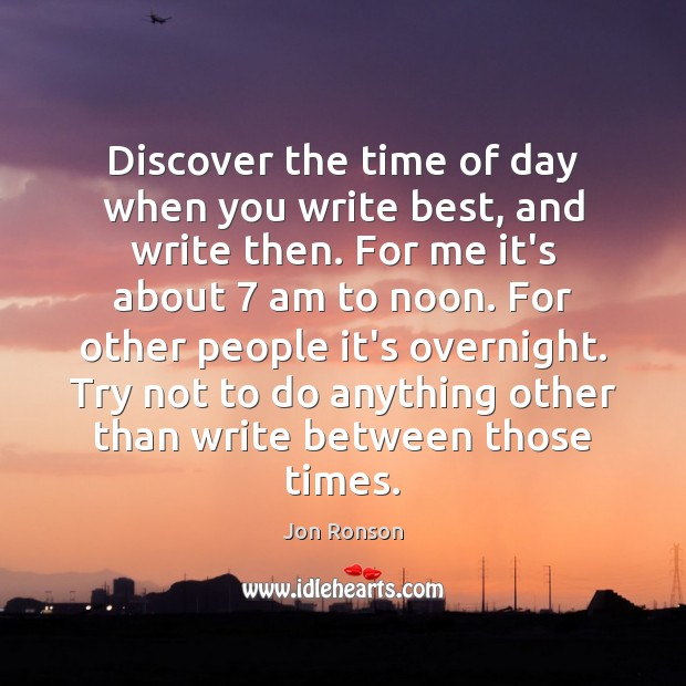 Discover the time of day when you write best, and write then. Jon Ronson Picture Quote