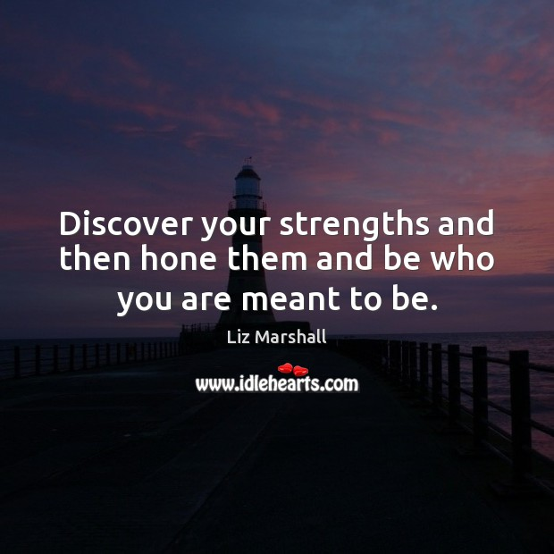 Discover your strengths and then hone them and be who you are meant to be. Image