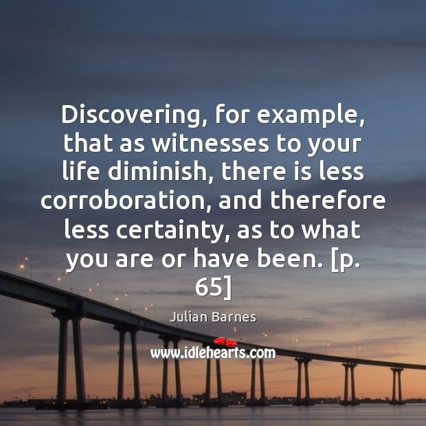 Image, Discovering, for example, that as witnesses to your life diminish, there is
