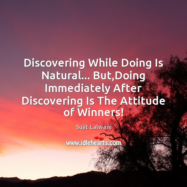 Discovering While Doing Is Natural… But,Doing Immediately After Discovering Is The Image