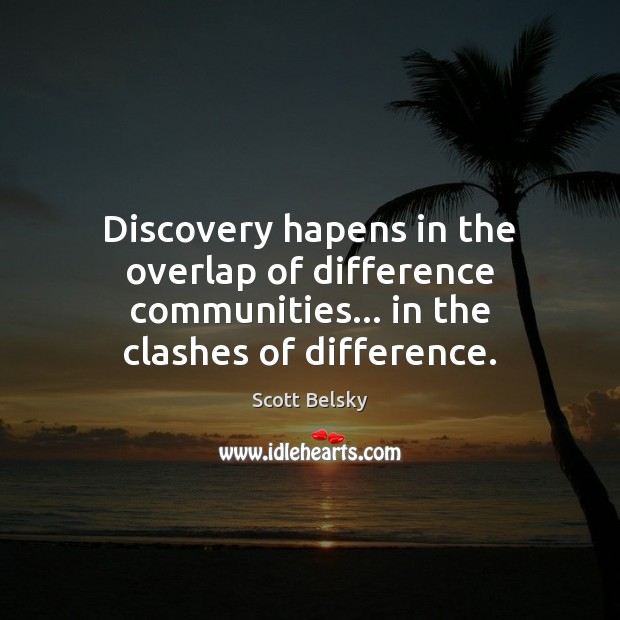 Discovery hapens in the overlap of difference communities… in the clashes of difference. Scott Belsky Picture Quote