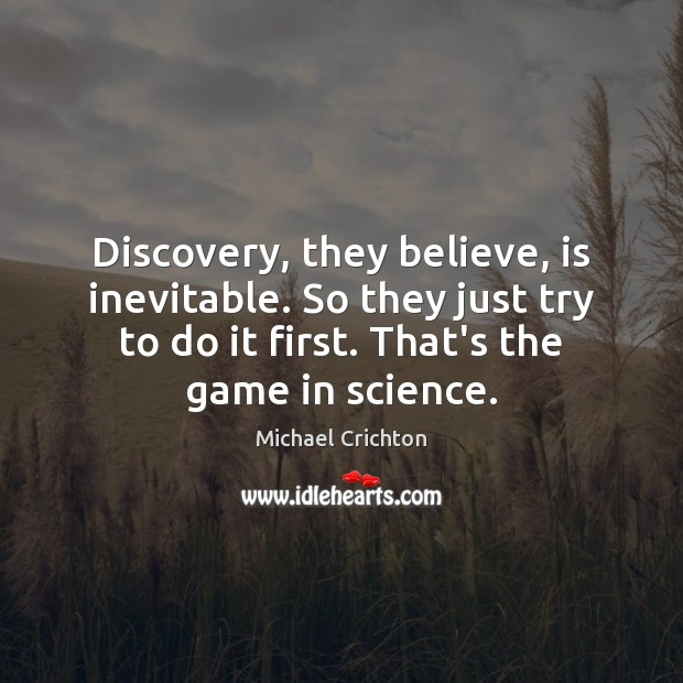 Discovery, they believe, is inevitable. So they just try to do it Image
