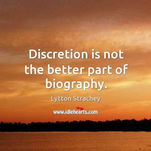 Discretion is not the better part of biography. Lytton Strachey Picture Quote