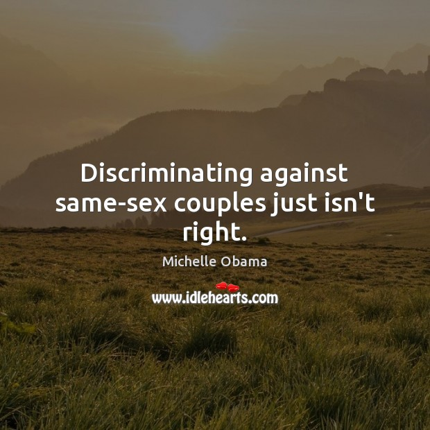 Discriminating against same-sex couples just isn't right. Michelle Obama Picture Quote