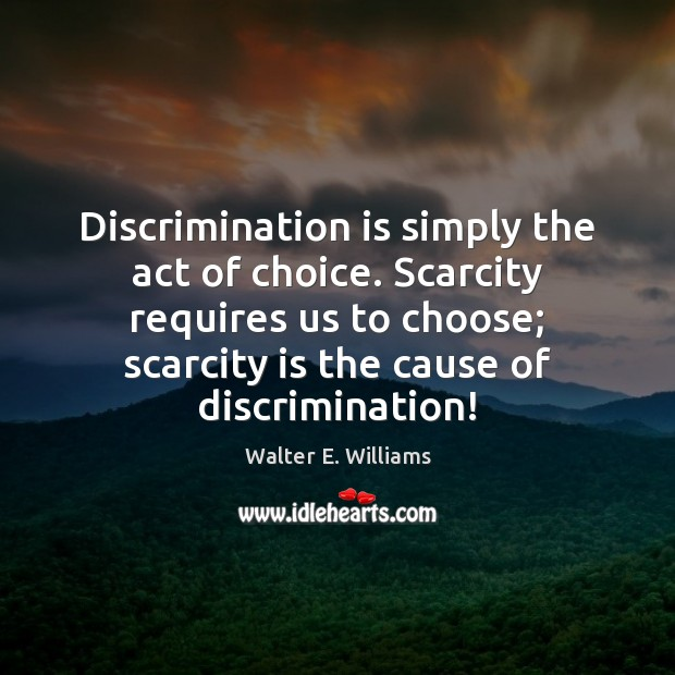 Discrimination is simply the act of choice. Scarcity requires us to choose; Walter E. Williams Picture Quote
